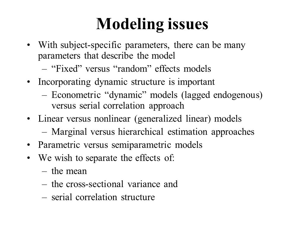 Modeling issues With subject-specific parameters, there can be many parameters that describe the model –Fixed versus random effects models Incorporating dynamic structure is important –Econometric dynamic models (lagged endogenous) versus serial correlation approach Linear versus nonlinear (generalized linear) models –Marginal versus hierarchical estimation approaches Parametric versus semiparametric models We wish to separate the effects of: –the mean –the cross-sectional variance and –serial correlation structure