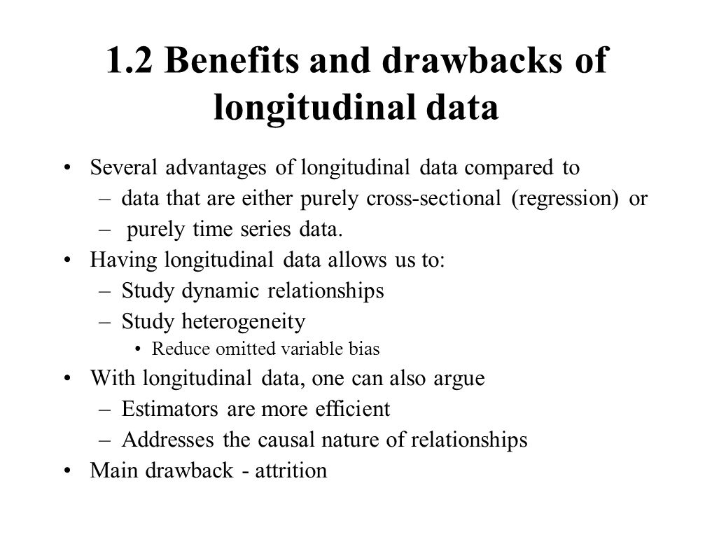 1.2 Benefits and drawbacks of longitudinal data Several advantages of longitudinal data compared to –data that are either purely cross-sectional (regression) or – purely time series data.