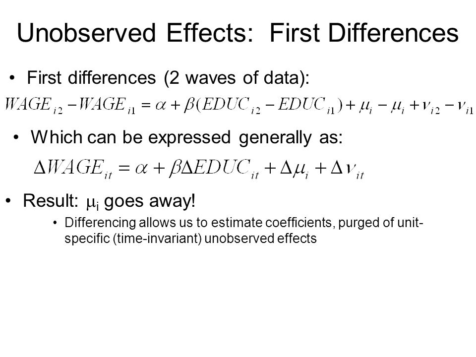 Unobserved Effects: First Differences First differences (2 waves of data): Which can be expressed generally as: Result: i goes away! Differencing allo