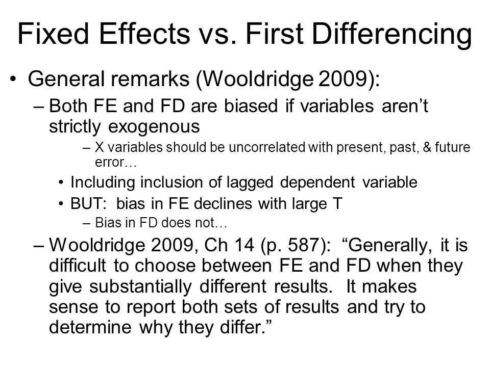 Fixed Effects vs. First Differencing General remarks (Wooldridge 2009): –Both FE and FD are biased if variables arent strictly exogenous –X variables