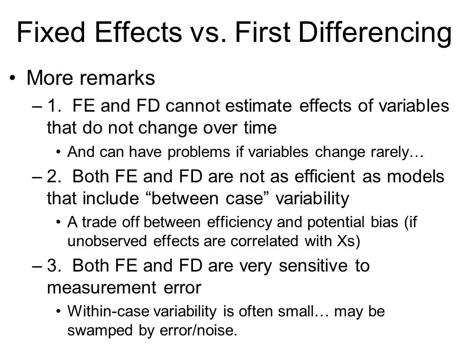 Fixed Effects vs. First Differencing More remarks –1. FE and FD cannot estimate effects of variables that do not change over time And can have problem