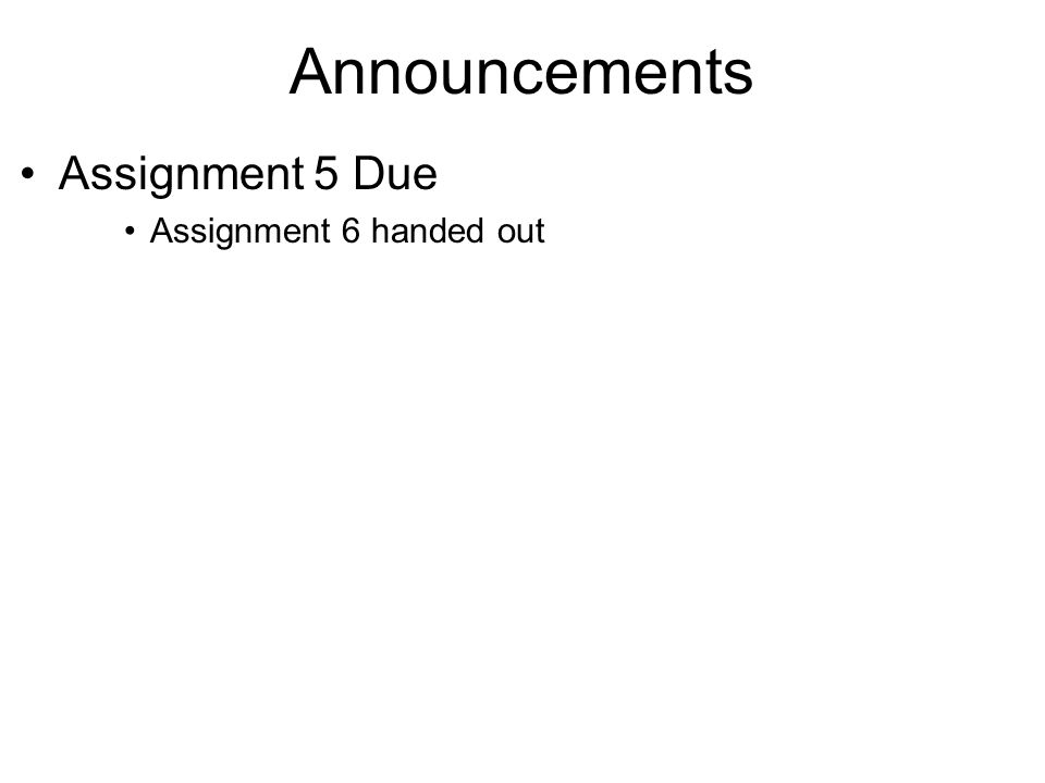 Announcements Assignment 5 Due Assignment 6 handed out