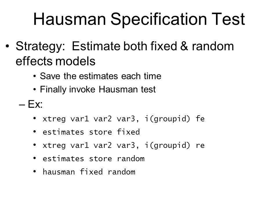 Hausman Specification Test Strategy: Estimate both fixed & random effects models Save the estimates each time Finally invoke Hausman test –Ex: xtreg v