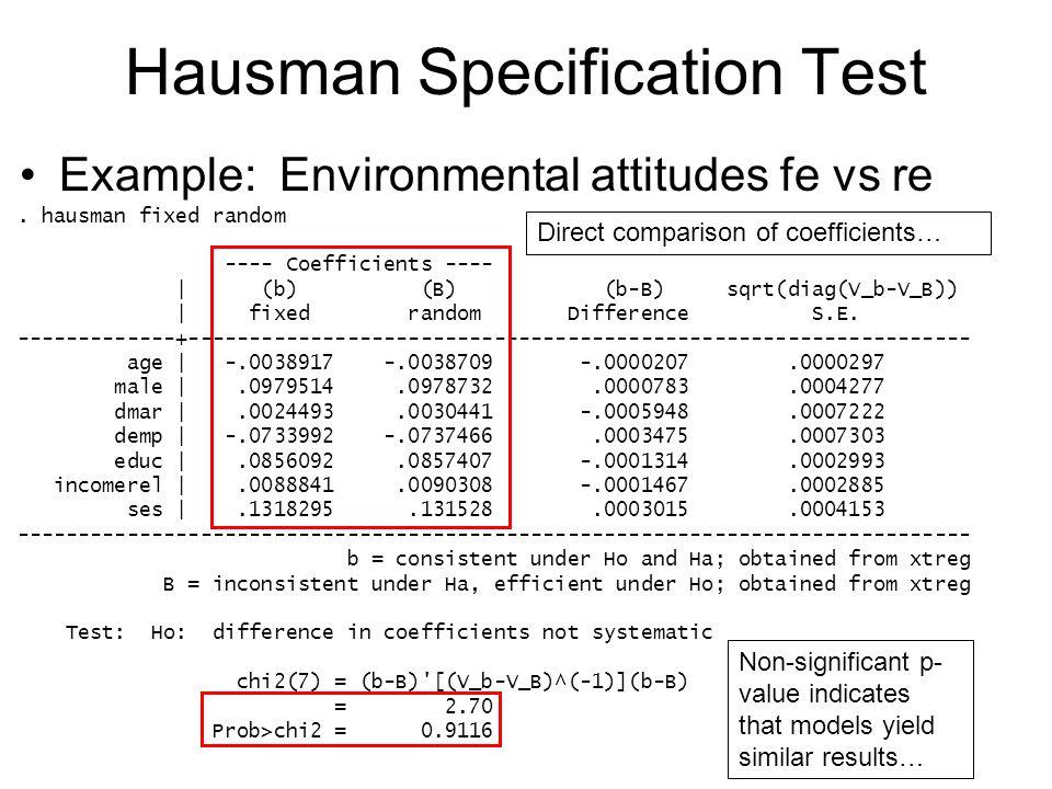 Hausman Specification Test Example: Environmental attitudes fe vs re. hausman fixed random ---- Coefficients ---- | (b) (B) (b-B) sqrt(diag(V_b-V_B))