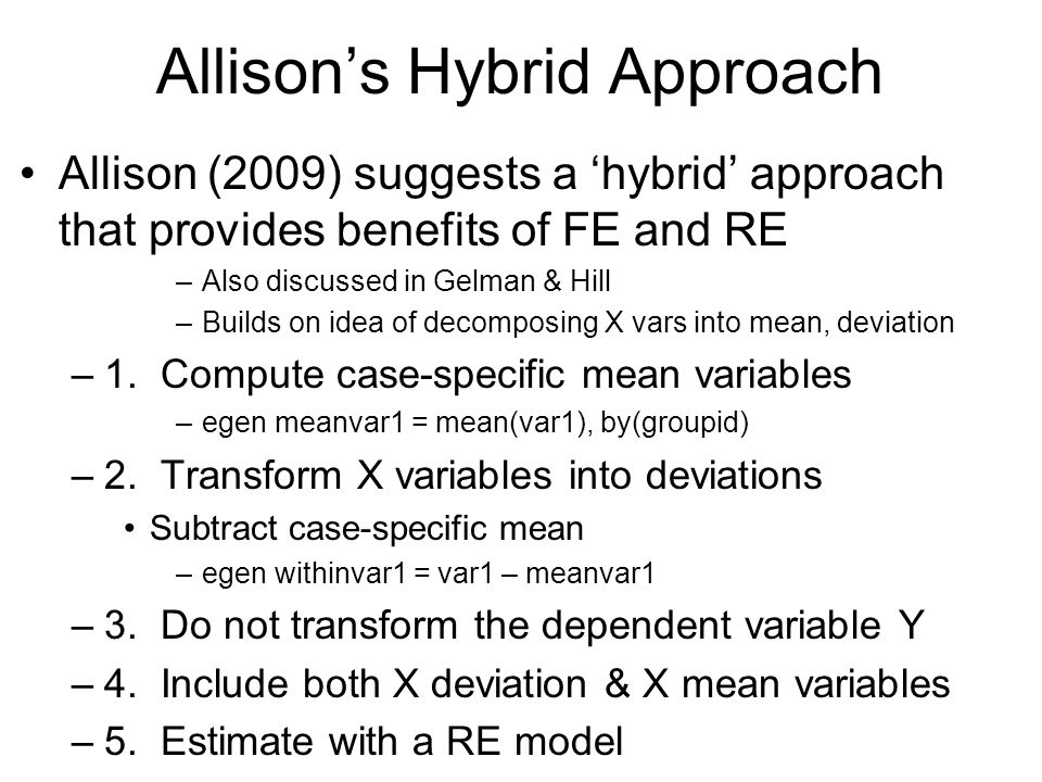 Allisons Hybrid Approach Allison (2009) suggests a hybrid approach that provides benefits of FE and RE –Also discussed in Gelman & Hill –Builds on ide