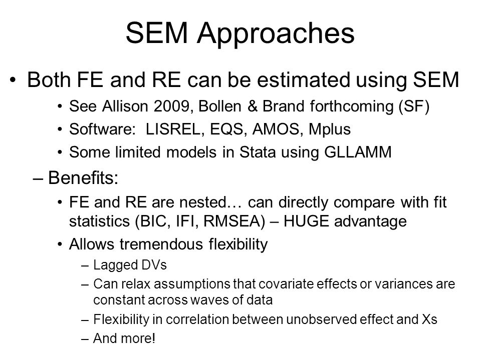 SEM Approaches Both FE and RE can be estimated using SEM See Allison 2009, Bollen & Brand forthcoming (SF) Software: LISREL, EQS, AMOS, Mplus Some lim