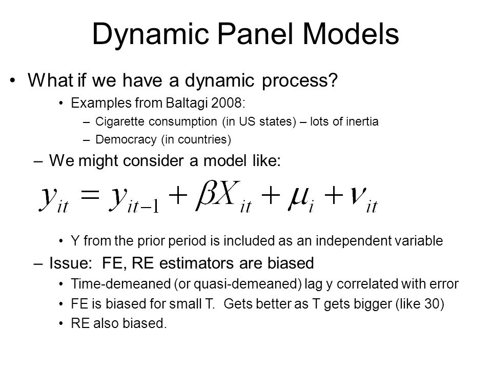 Dynamic Panel Models What if we have a dynamic process? Examples from Baltagi 2008: –Cigarette consumption (in US states) – lots of inertia –Democracy