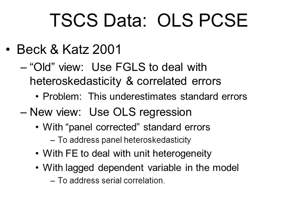 TSCS Data: OLS PCSE Beck & Katz 2001 –Old view: Use FGLS to deal with heteroskedasticity & correlated errors Problem: This underestimates standard err