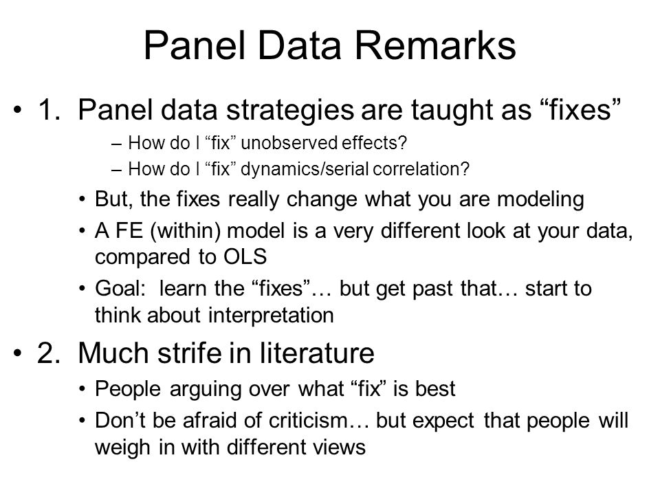 Panel Data Remarks 1. Panel data strategies are taught as fixes –How do I fix unobserved effects? –How do I fix dynamics/serial correlation? But, the