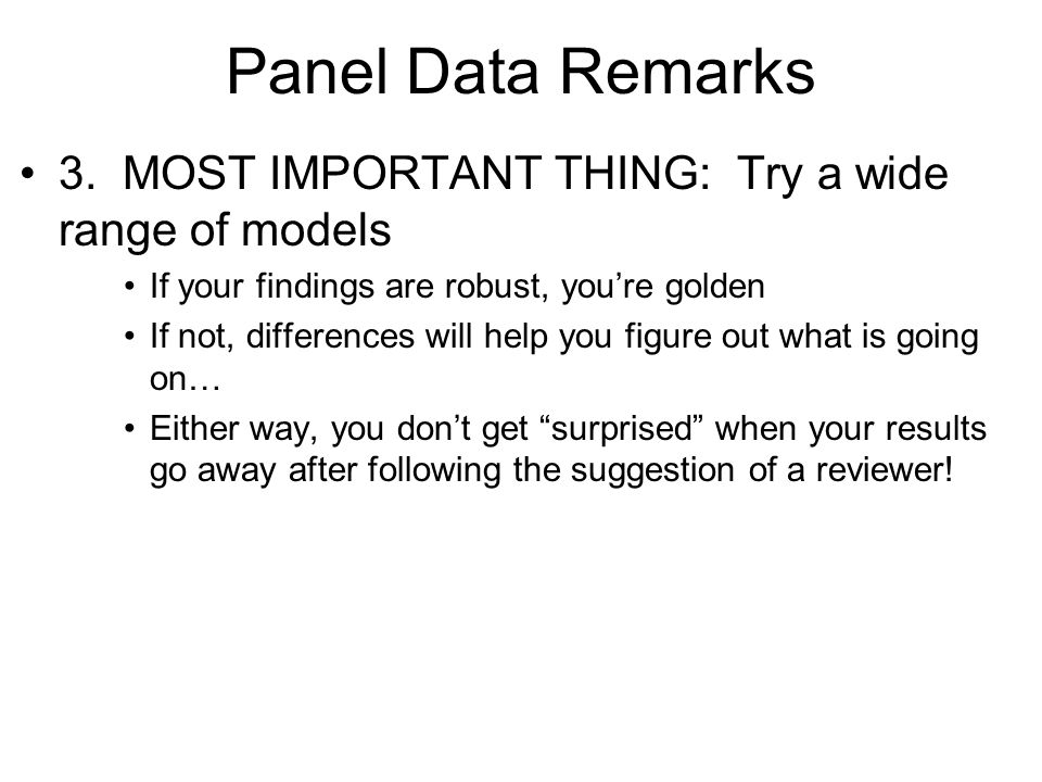Panel Data Remarks 3. MOST IMPORTANT THING: Try a wide range of models If your findings are robust, youre golden If not, differences will help you fig