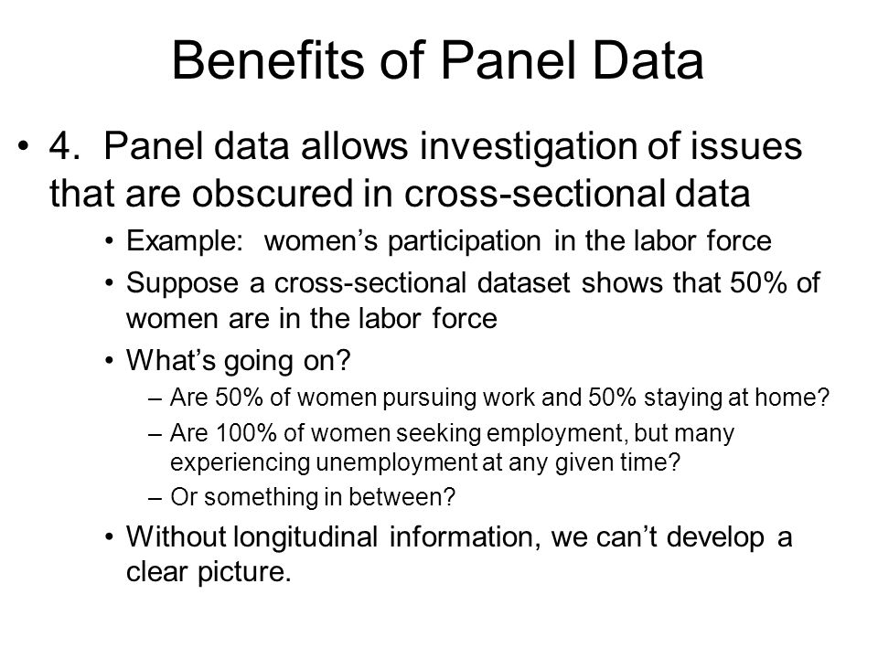 Benefits of Panel Data 4. Panel data allows investigation of issues that are obscured in cross-sectional data Example: womens participation in the lab