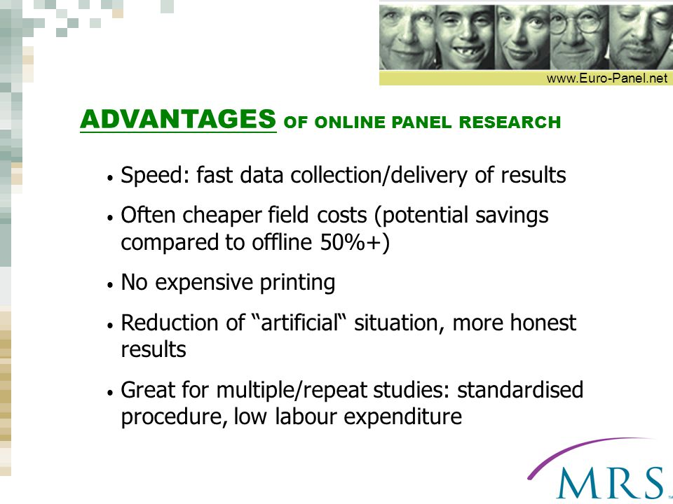 www.Euro-Panel.net ADVANTAGES OF ONLINE PANEL RESEARCH Speed: fast data collection/delivery of results Often cheaper field costs (potential savings compared to offline 50%+) No expensive printing Reduction of artificial situation, more honest results Great for multiple/repeat studies: standardised procedure, low labour expenditure