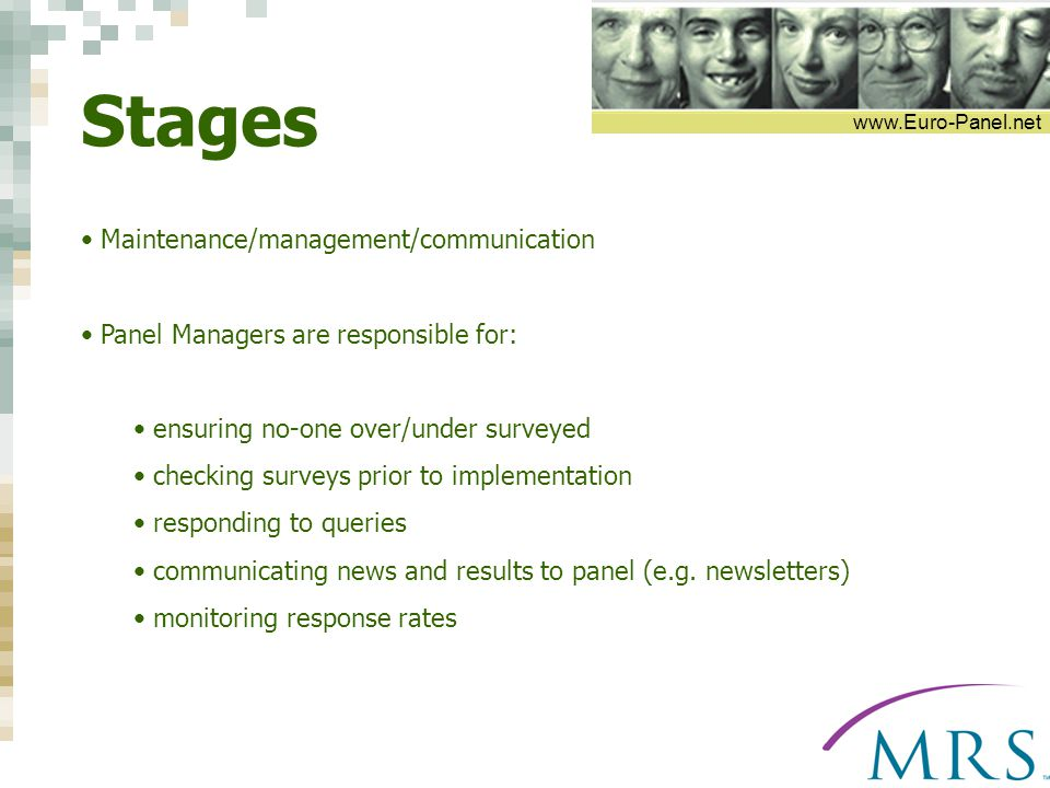 www.Euro-Panel.net Stages Maintenance/management/communication Panel Managers are responsible for: ensuring no-one over/under surveyed checking surveys prior to implementation responding to queries communicating news and results to panel (e.g.