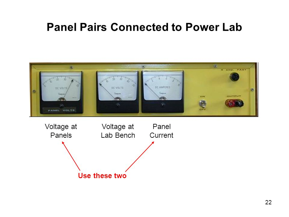 22 Panel Pairs Connected to Power Lab Voltage at Panels Voltage at Lab Bench Panel Current Use these two