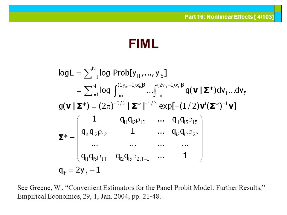 Part 16: Nonlinear Effects [ 55/103] Advantages and Disadvantages of the FE Model Advantages Allows correlation of effect and regressors Fairly straightforward to estimate Simple to interpret Disadvantages Model may not contain time invariant variables Not necessarily simple to estimate if very large samples (Stata just creates the thousands of dummy variables) The incidental parameters problem: Small T bias