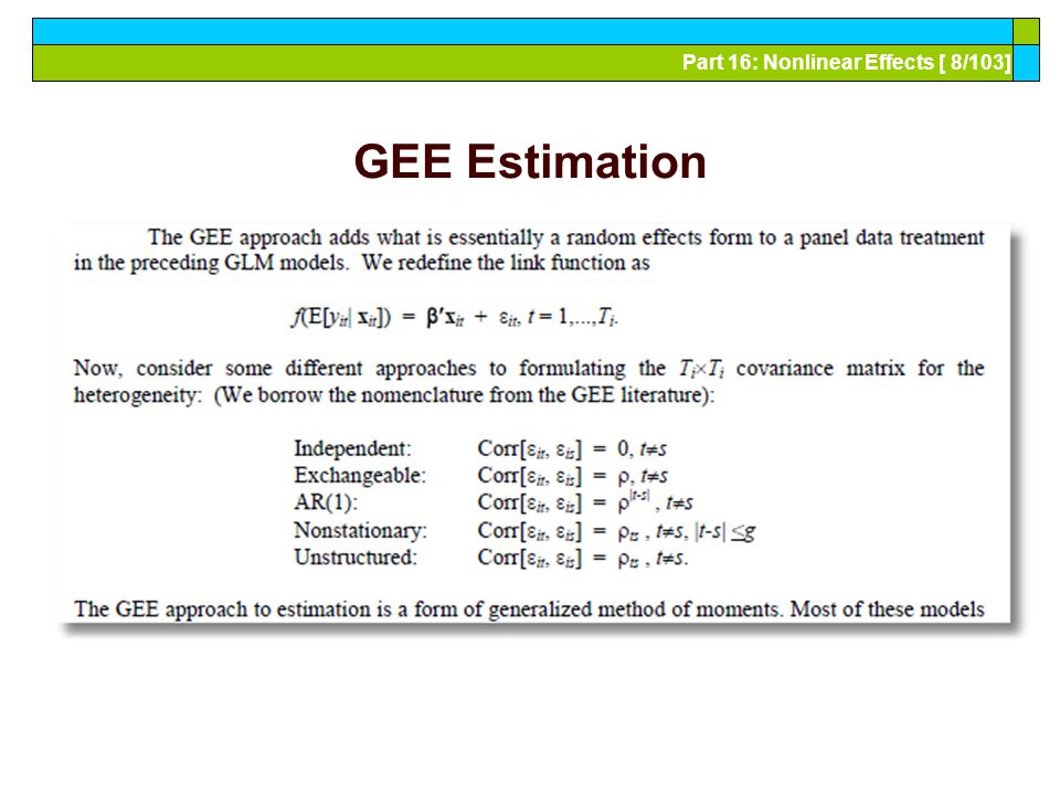Part 16: Nonlinear Effects [ 79/103] What We THINK We Know – Monte Carlo Heckman: Bias in probit estimator is small if T 8 Bias in probit estimator is toward 0 in some cases Katz (et al – numerous others), Greene Bias in probit and logit estimators is large Upward bias persists even as T 20