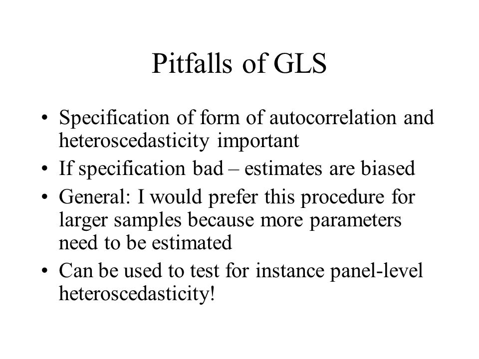 Pitfalls of GLS Specification of form of autocorrelation and heteroscedasticity important If specification bad – estimates are biased General: I would