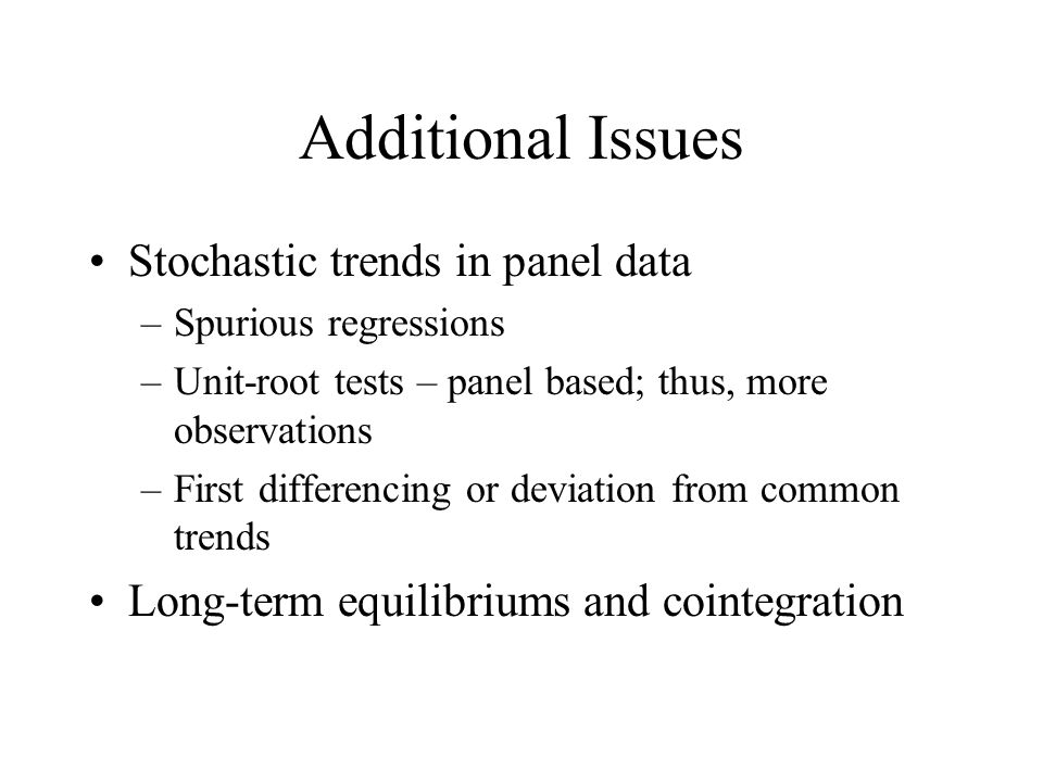 Additional Issues Stochastic trends in panel data –Spurious regressions –Unit-root tests – panel based; thus, more observations –First differencing or