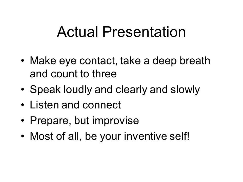 Actual Presentation Make eye contact, take a deep breath and count to three Speak loudly and clearly and slowly Listen and connect Prepare, but improvise Most of all, be your inventive self!