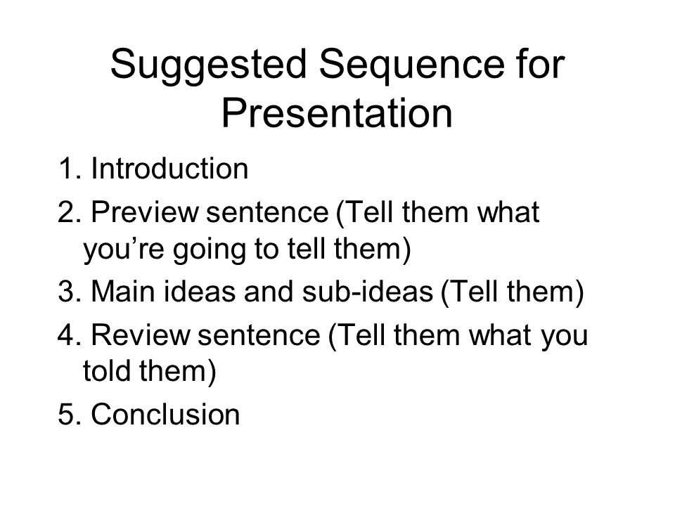 Suggested Sequence for Presentation 1. Introduction 2. Preview sentence (Tell them what youre going to tell them) 3. Main ideas and sub-ideas (Tell th