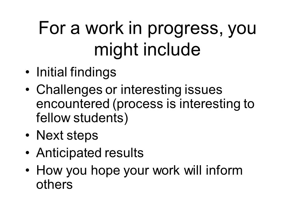 For a work in progress, you might include Initial findings Challenges or interesting issues encountered (process is interesting to fellow students) Ne