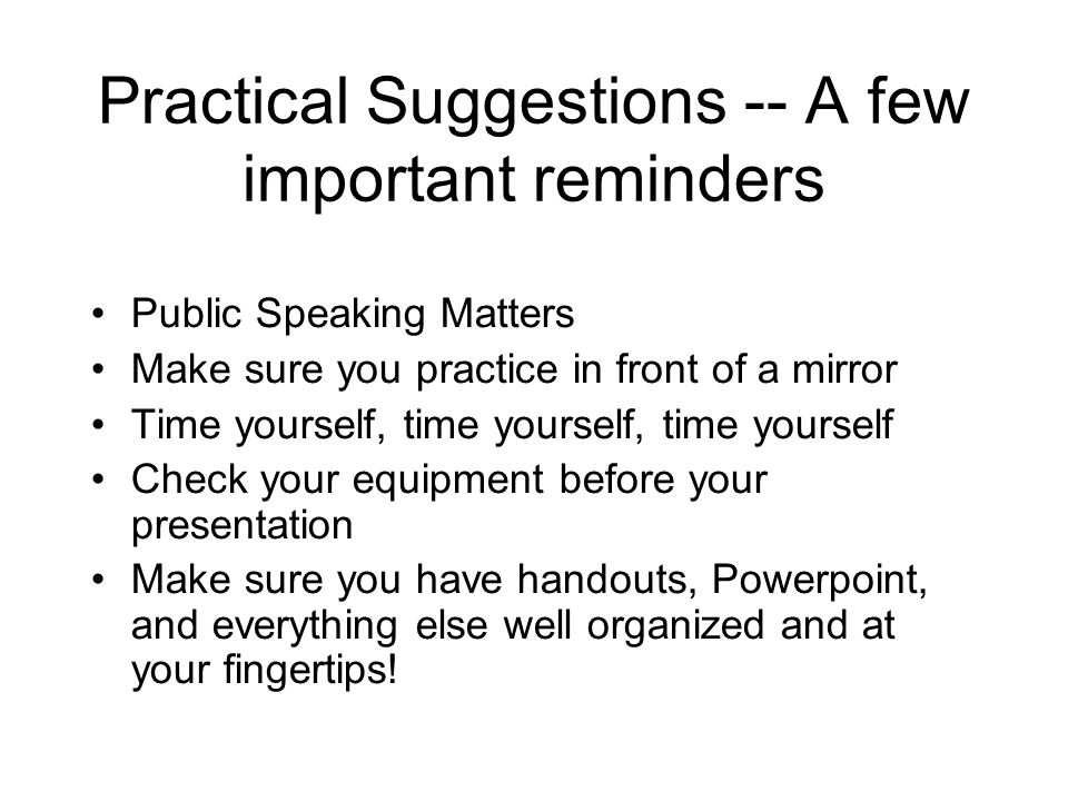 Practical Suggestions -- A few important reminders Public Speaking Matters Make sure you practice in front of a mirror Time yourself, time yourself, time yourself Check your equipment before your presentation Make sure you have handouts, Powerpoint, and everything else well organized and at your fingertips!