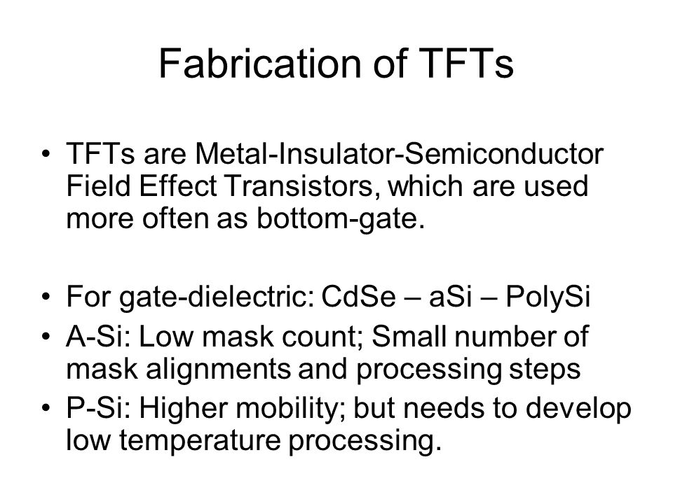 Fabrication of TFTs TFTs are Metal-Insulator-Semiconductor Field Effect Transistors, which are used more often as bottom-gate.