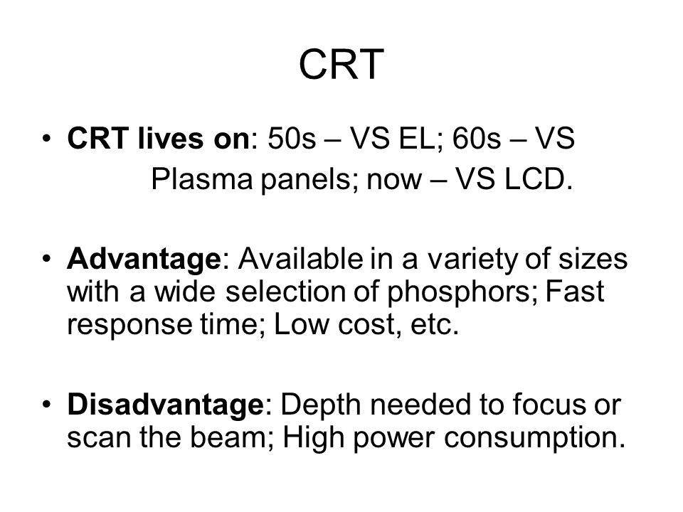 CRT CRT lives on: 50s – VS EL; 60s – VS Plasma panels; now – VS LCD.