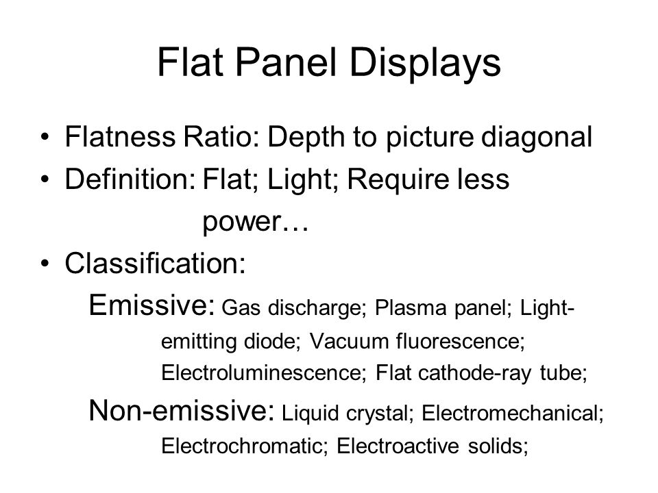 Flat Panel Displays Flatness Ratio: Depth to picture diagonal Definition: Flat; Light; Require less power… Classification: Emissive: Gas discharge; Plasma panel; Light- emitting diode; Vacuum fluorescence; Electroluminescence; Flat cathode-ray tube; Non-emissive: Liquid crystal; Electromechanical; Electrochromatic; Electroactive solids;