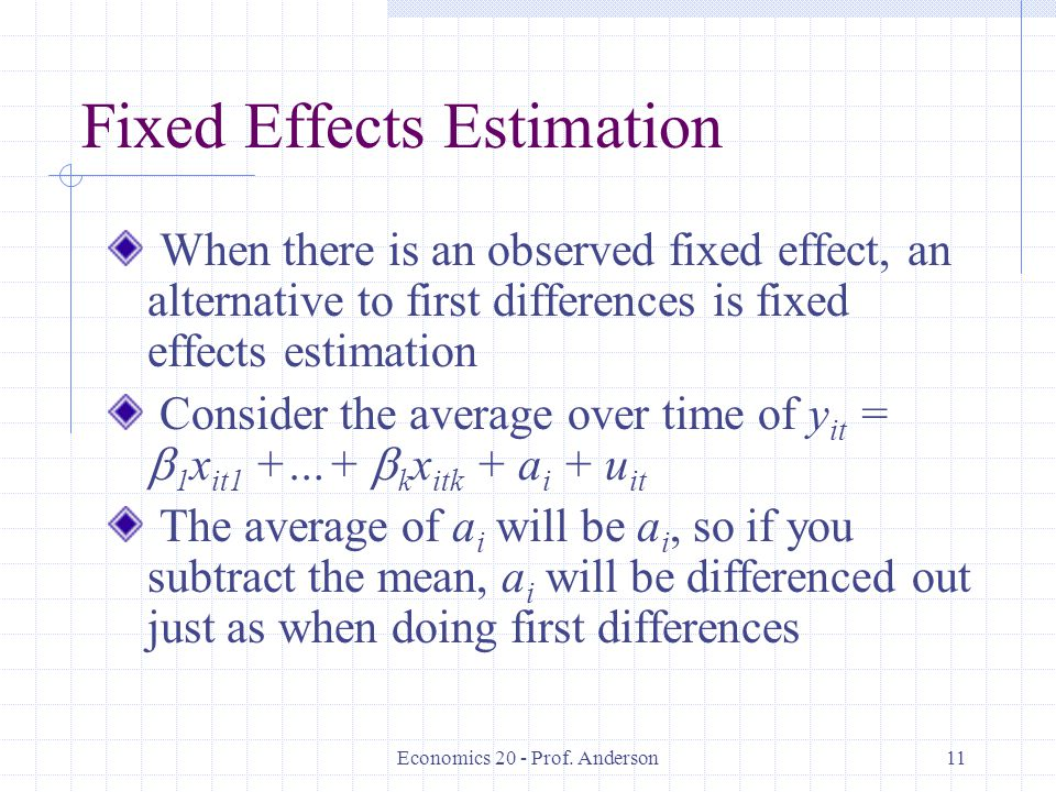 Economics 20 - Prof. Anderson11 Fixed Effects Estimation When there is an observed fixed effect, an alternative to first differences is fixed effects