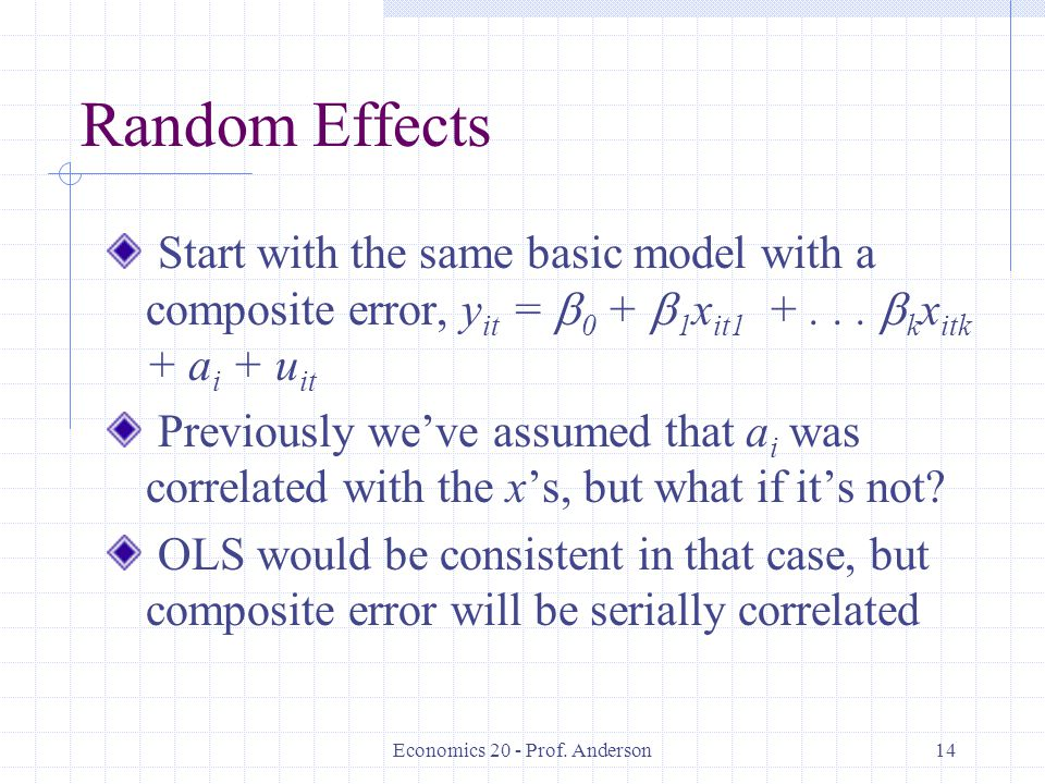 Economics 20 - Prof. Anderson14 Random Effects Start with the same basic model with a composite error, y it = 0 + 1 x it1 +... k x itk + a i + u it Pr