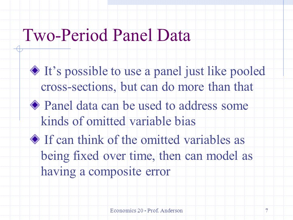 Economics 20 - Prof. Anderson7 Two-Period Panel Data Its possible to use a panel just like pooled cross-sections, but can do more than that Panel data