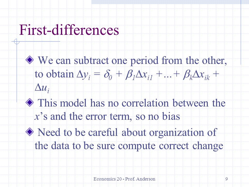 Economics 20 - Prof. Anderson9 First-differences We can subtract one period from the other, to obtain y i = 0 + 1 x i1 +…+ k x ik + u i This model has