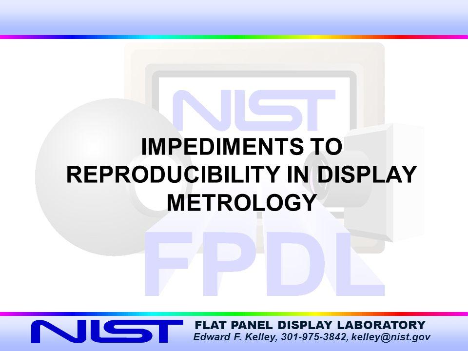 FLAT PANEL DISPLAY LABORATORY Edward F. Kelley, 301-975-3842, kelley@nist.gov IMPEDIMENTS TO REPRODUCIBILITY IN DISPLAY METROLOGY