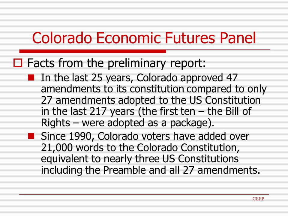 Colorado Economic Futures Panel Facts from the preliminary report: In the last 25 years, Colorado approved 47 amendments to its constitution compared to only 27 amendments adopted to the US Constitution in the last 217 years (the first ten – the Bill of Rights – were adopted as a package).