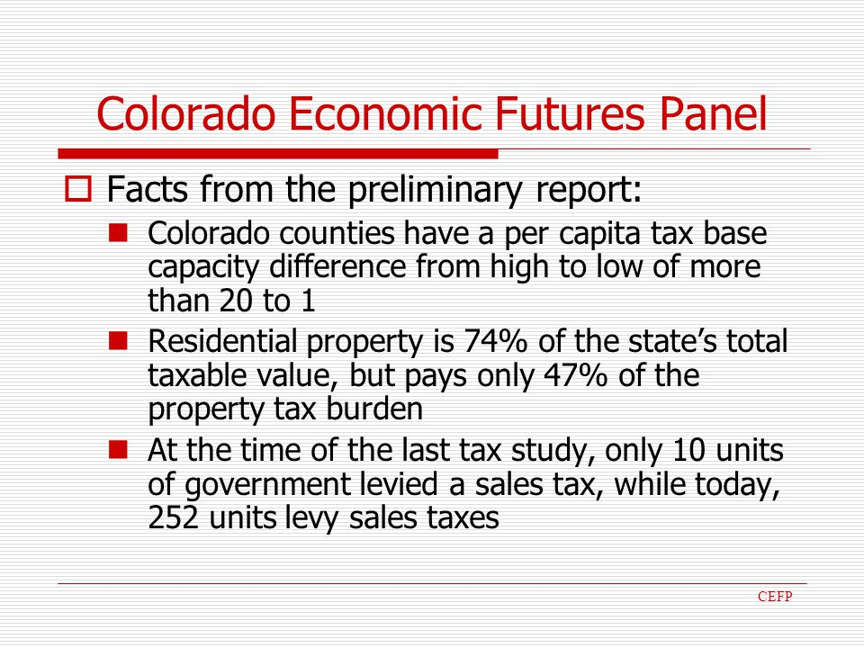 Colorado Economic Futures Panel Facts from the preliminary report: Colorado counties have a per capita tax base capacity difference from high to low of more than 20 to 1 Residential property is 74% of the states total taxable value, but pays only 47% of the property tax burden At the time of the last tax study, only 10 units of government levied a sales tax, while today, 252 units levy sales taxes CEFP