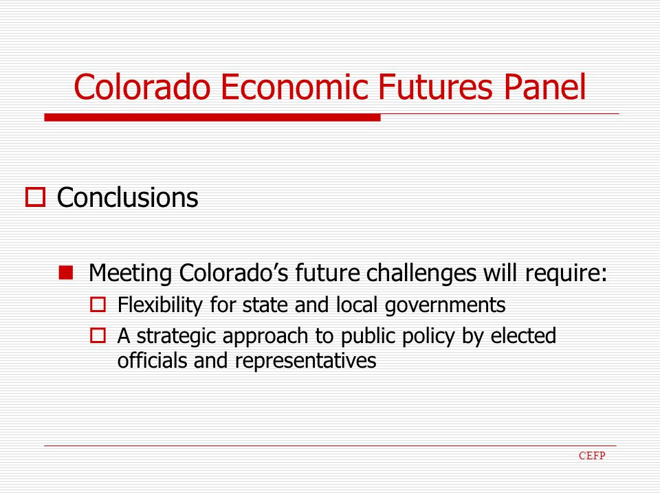 Colorado Economic Futures Panel Conclusions Meeting Colorados future challenges will require: Flexibility for state and local governments A strategic approach to public policy by elected officials and representatives CEFP