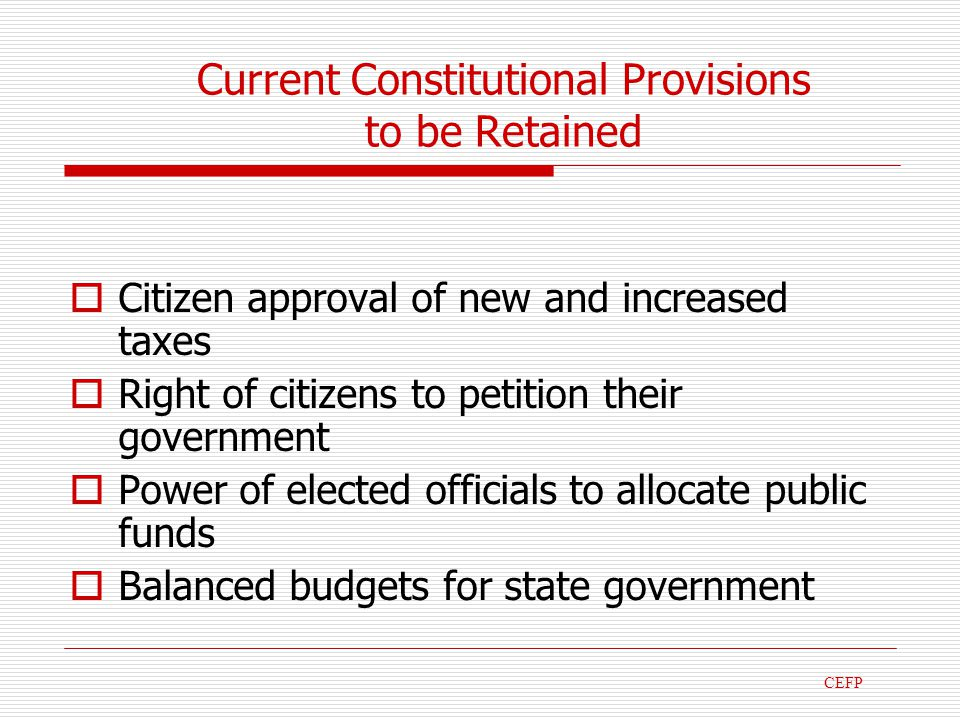 Current Constitutional Provisions to be Retained Citizen approval of new and increased taxes Right of citizens to petition their government Power of elected officials to allocate public funds Balanced budgets for state government CEFP