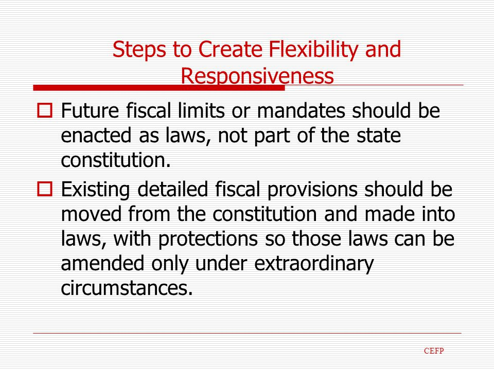 Steps to Create Flexibility and Responsiveness Future fiscal limits or mandates should be enacted as laws, not part of the state constitution.