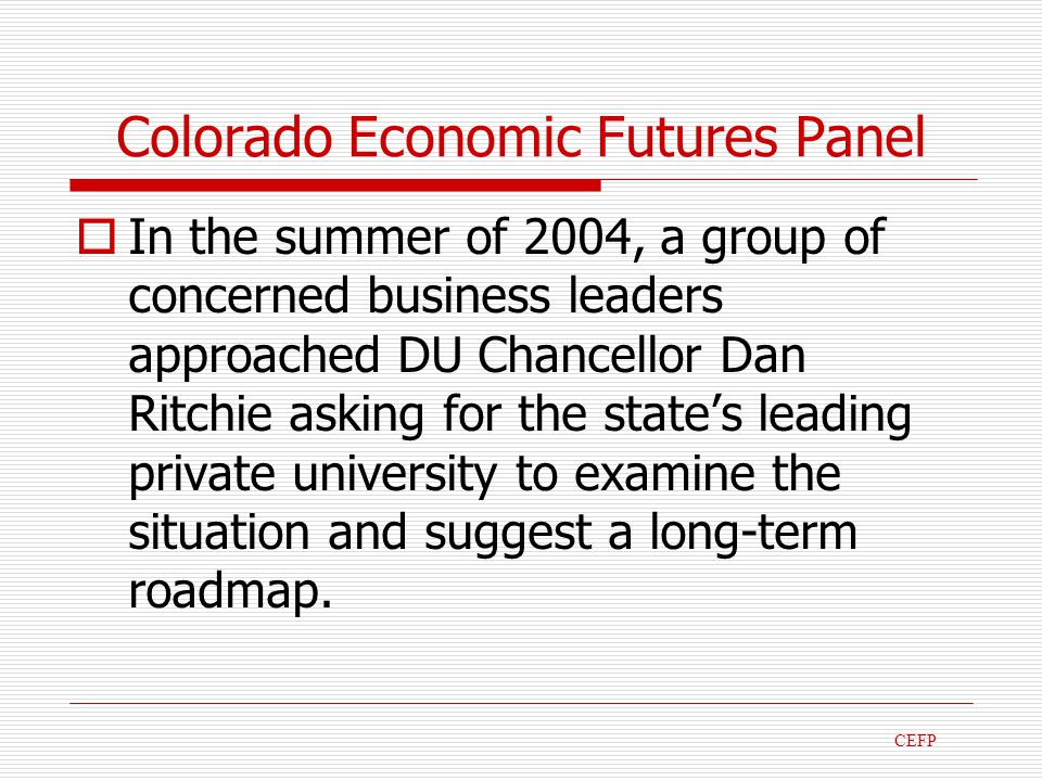 Colorado Economic Futures Panel In the summer of 2004, a group of concerned business leaders approached DU Chancellor Dan Ritchie asking for the states leading private university to examine the situation and suggest a long-term roadmap.