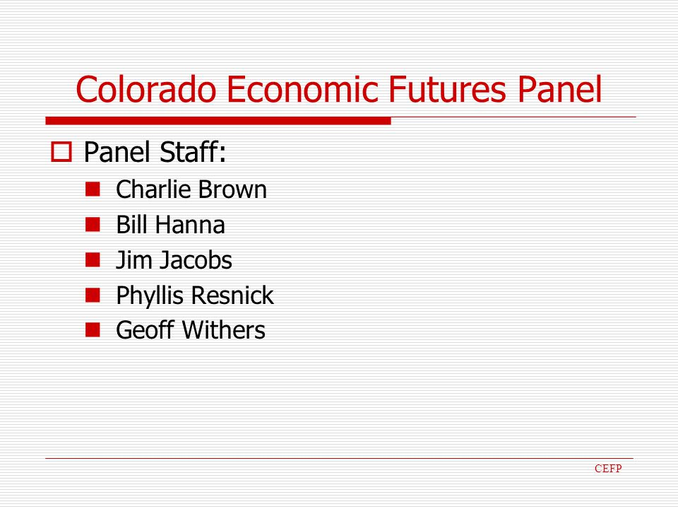 Colorado Economic Futures Panel Panel Staff: Charlie Brown Bill Hanna Jim Jacobs Phyllis Resnick Geoff Withers CEFP