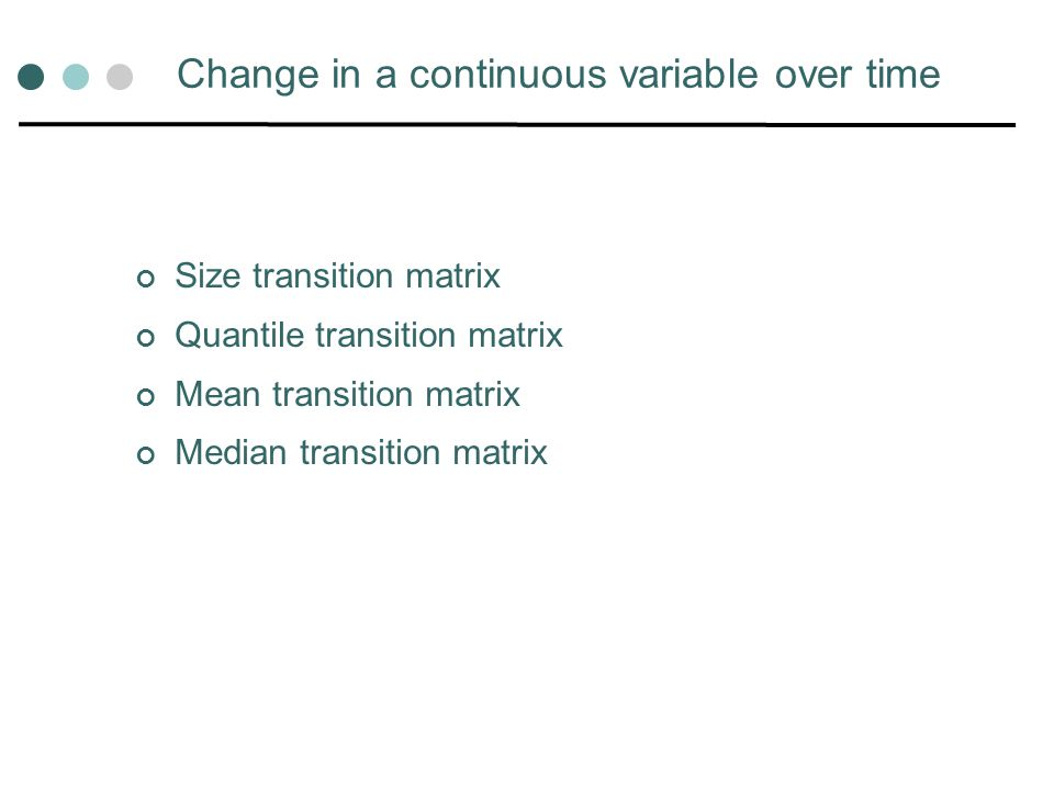 Change in a continuous variable over time Size transition matrix Quantile transition matrix Mean transition matrix Median transition matrix
