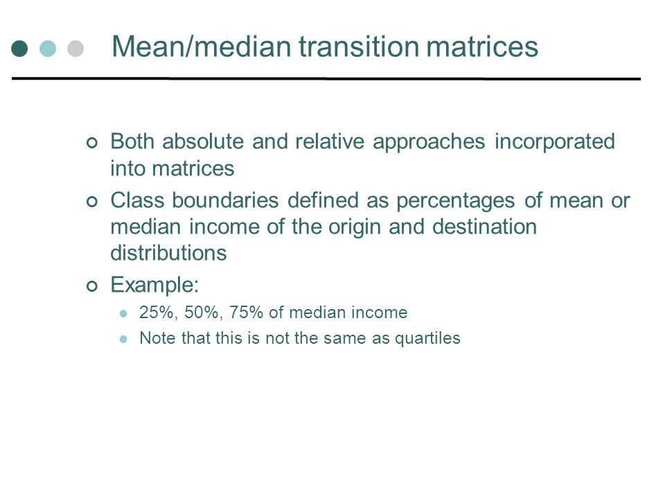 Mean/median transition matrices Both absolute and relative approaches incorporated into matrices Class boundaries defined as percentages of mean or median income of the origin and destination distributions Example: 25%, 50%, 75% of median income Note that this is not the same as quartiles