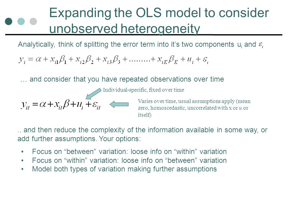 Expanding the OLS model to consider unobserved heterogeneity Individual-specific, fixed over time Varies over time, usual assumptions apply (mean zero, homoscedastic, uncorrelated with x or u or itself) Analytically, think of splitting the error term into its two components u i and … and consider that you have repeated observations over time..