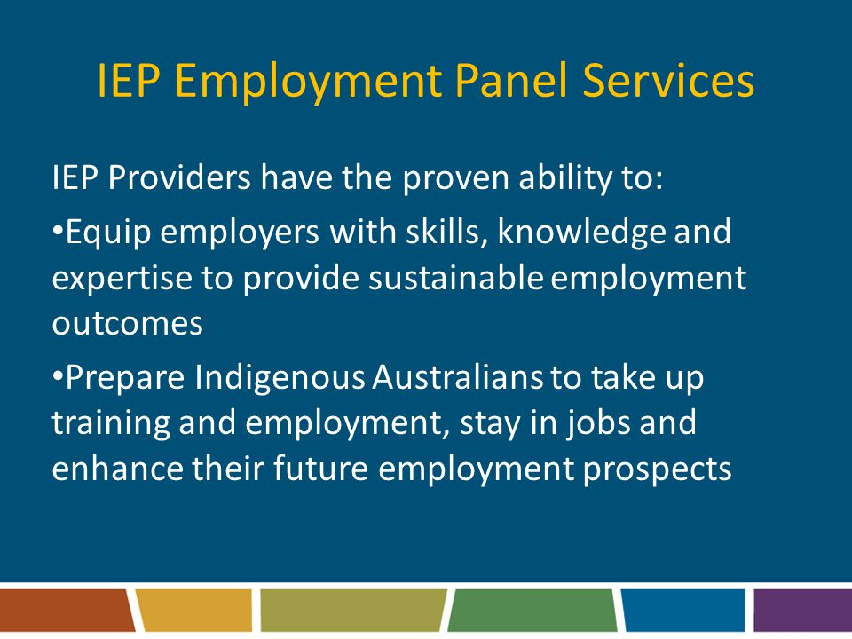 IEP Employment Panel Services IEP Providers have the proven ability to: Equip employers with skills, knowledge and expertise to provide sustainable employment outcomes Prepare Indigenous Australians to take up training and employment, stay in jobs and enhance their future employment prospects