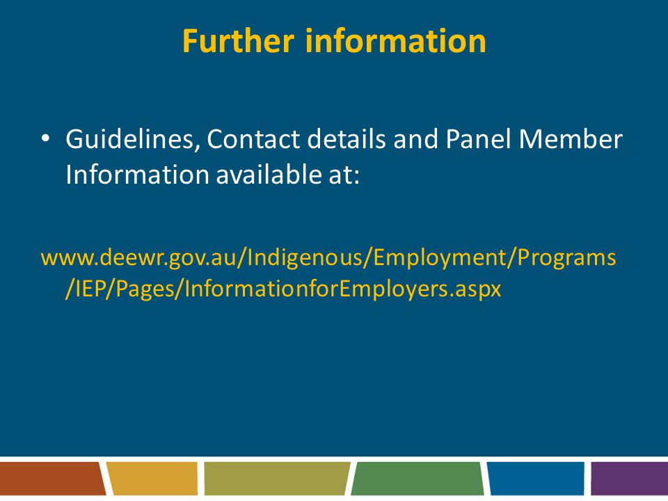 Further information Guidelines, Contact details and Panel Member Information available at: www.deewr.gov.au/Indigenous/Employment/Programs /IEP/Pages/InformationforEmployers.aspx