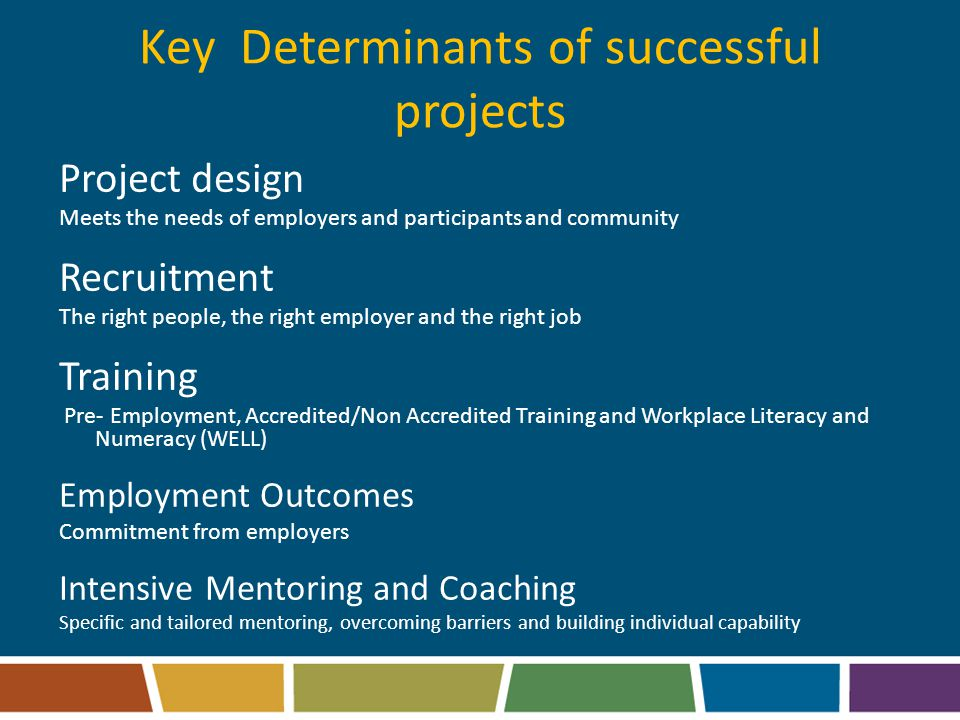 Key Determinants of successful projects Project design Meets the needs of employers and participants and community Recruitment The right people, the right employer and the right job Training Pre- Employment, Accredited/Non Accredited Training and Workplace Literacy and Numeracy (WELL) Employment Outcomes Commitment from employers Intensive Mentoring and Coaching Specific and tailored mentoring, overcoming barriers and building individual capability