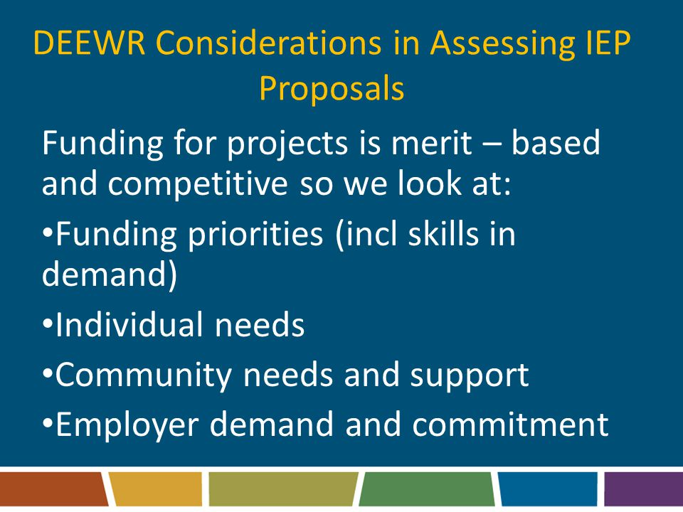 DEEWR Considerations in Assessing IEP Proposals Funding for projects is merit – based and competitive so we look at: Funding priorities (incl skills in demand) Individual needs Community needs and support Employer demand and commitment