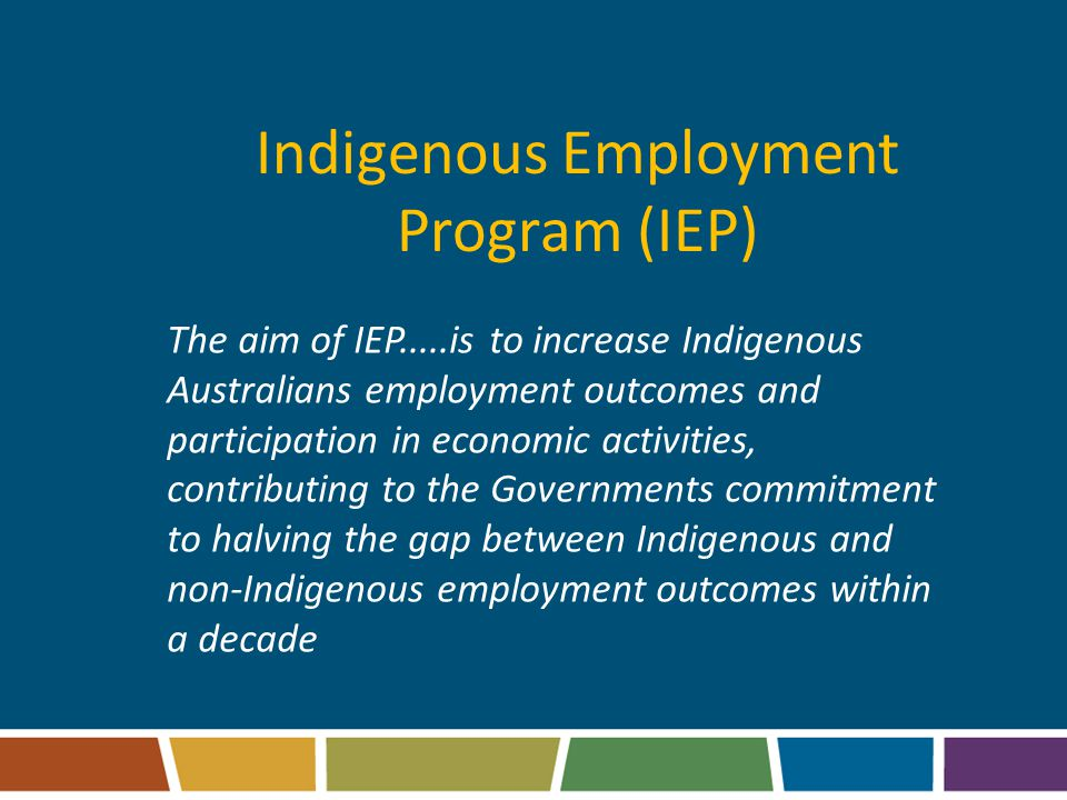 Indigenous Employment Program (IEP) The aim of IEP.....is to increase Indigenous Australians employment outcomes and participation in economic activities, contributing to the Governments commitment to halving the gap between Indigenous and non-Indigenous employment outcomes within a decade