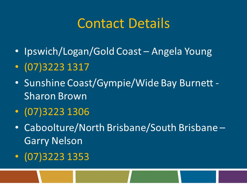 Contact Details Ipswich/Logan/Gold Coast – Angela Young (07)3223 1317 Sunshine Coast/Gympie/Wide Bay Burnett - Sharon Brown (07)3223 1306 Caboolture/North Brisbane/South Brisbane – Garry Nelson (07)3223 1353